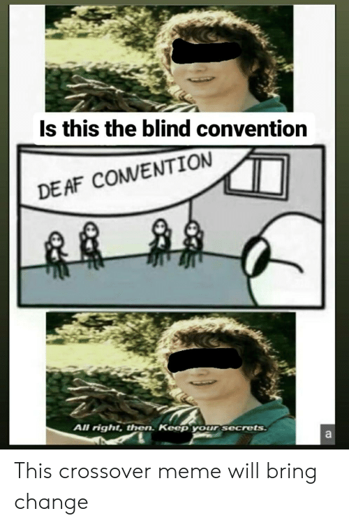 Right Then: Is this the blind convention  DE AF COMVENTION  All right, then. Keep your secrets  a This crossover meme will bring change