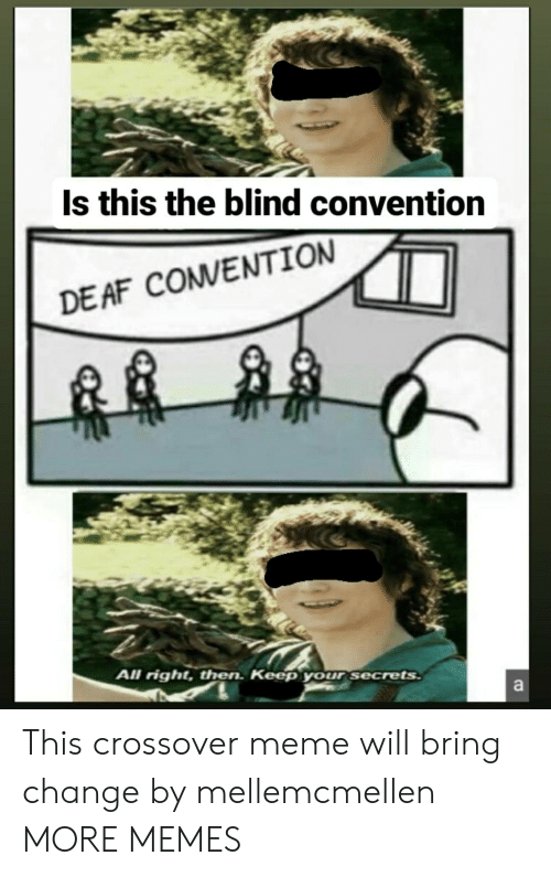 Right Then: Is this the blind convention  DE AF COMVENTION  All right, then. Keep your secrets  a This crossover meme will bring change by mellemcmellen MORE MEMES