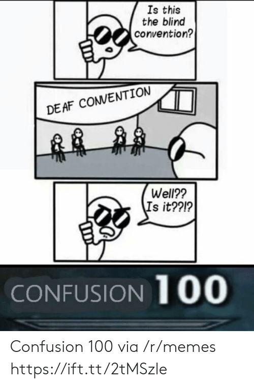 Anaconda, Memes, and Via: Is this  the blind  convention?  DEAF CONVENTION  Well??  Is it??1?  CONFUSION 100 Confusion 100 via /r/memes https://ift.tt/2tMSzle