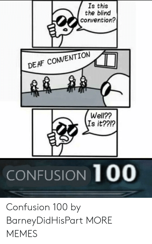 Anaconda, Dank, and Memes: Is this  the blind  convention?  DEAF CONVENTION  Well??  Is it??1?  CONFUSION 100 Confusion 100 by BarneyDidHisPart MORE MEMES
