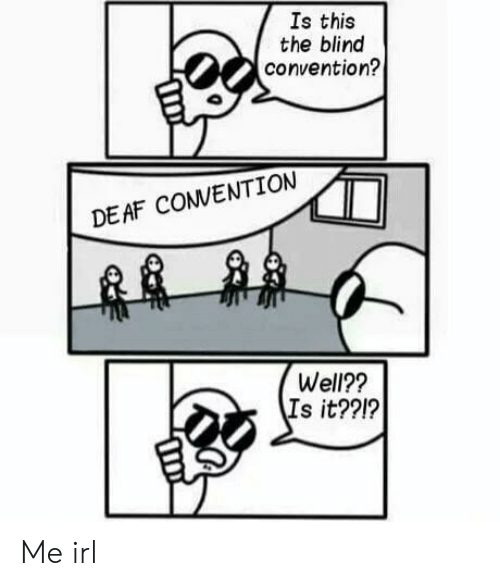 Irl, Me IRL, and This: Is this  the blind  convention?  DEAF CONVENTION  Well??  Is it??1? Me irl