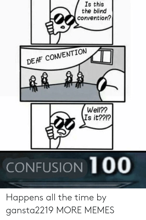 Dank, Memes, and Target: Is this  the blind  convention?  DEAF COVENTION  Well??  Is it??!?  CONFUSION 100 Happens all the time by gansta2219 MORE MEMES