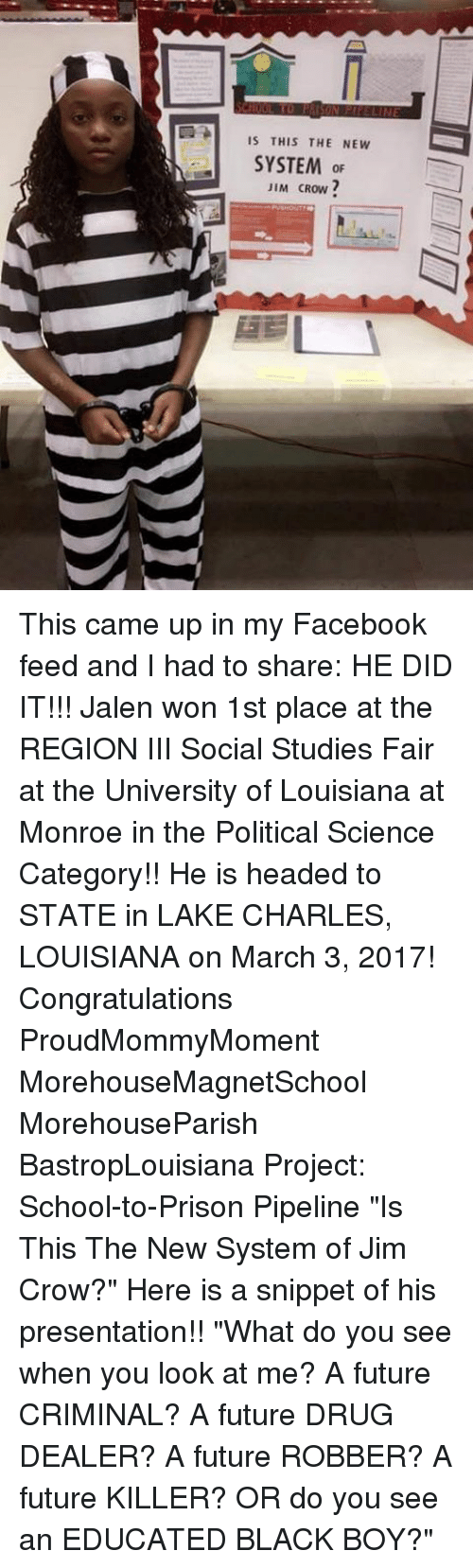"Drug Dealer, Memes, and Louisiana: IS THIS THE NEW  SYSTEM  or  JIM CROW This came up in my Facebook feed and I had to share: HE DID IT!!! Jalen won 1st place at the REGION III Social Studies Fair at the University of Louisiana at Monroe in the Political Science Category!! He is headed to STATE in LAKE CHARLES, LOUISIANA on March 3, 2017! Congratulations ProudMommyMoment MorehouseMagnetSchool MorehouseParish BastropLouisiana Project: School-to-Prison Pipeline ""Is This The New System of Jim Crow?"" Here is a snippet of his presentation!! ""What do you see when you look at me? A future CRIMINAL? A future DRUG DEALER? A future ROBBER? A future KILLER? OR do you see an EDUCATED BLACK BOY?"""