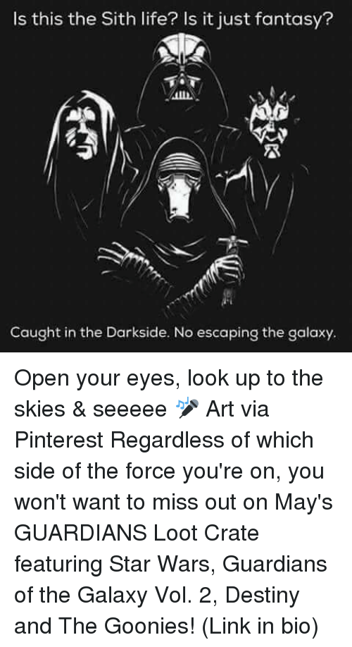 Destiny, Life, and Memes: Is this the Sith life? Is it just fantasy?  Caught in the Darkside. No escaping the galaxy. Open your eyes, look up to the skies & seeeee 🎤 Art via Pinterest Regardless of which side of the force you're on, you won't want to miss out on May's GUARDIANS Loot Crate featuring Star Wars, Guardians of the Galaxy Vol. 2, Destiny and The Goonies! (Link in bio)