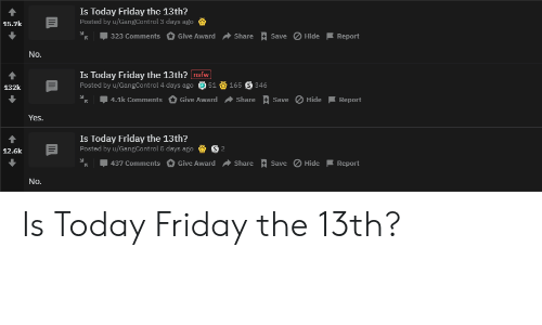 Friday, Nsfw, and Reddit: Is Today Friday the 13th?  Posted by u/GangControl 3 days ago  15.7k  | 323 Comments  Save Hide  Give Award  Share  Report  No.  Is Today Friday the 13th? nsfw  Posted by u/GangControl 4 days ago 51  165  346  132k  | 4.1k Comments  Save Hide  Give Award  Share  Report  Yes.  Is Today Friday the 13th?  Posted by u/GangControl 5 days ago  12.6k  Save Hide  437 Comments  Give Award  Share  Report  No. Is Today Friday the 13th?