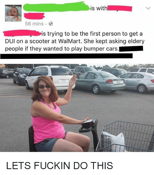 Fuckins: is with  56 mins  is trying to be the first person to get a  DUl on a scooter at WalMart. She kept asking eldery  people if they wanted to play bumper cars. LETS FUCKIN DO THIS