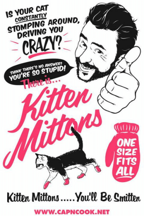 Crazy, Driving, and Memes: IS YOUR CAT  CONSTANTLY  STOMPING AROUNG.  DRIVING YOU  CRAZY?  THINK THERE'S NO ANSWER?  YOU'RE SO STUPID!  Tue to.  ONE  SIZE  FITS  ALL  Kitten Mittons....Youe Be Smitten  www.CAPNCOOK.NET