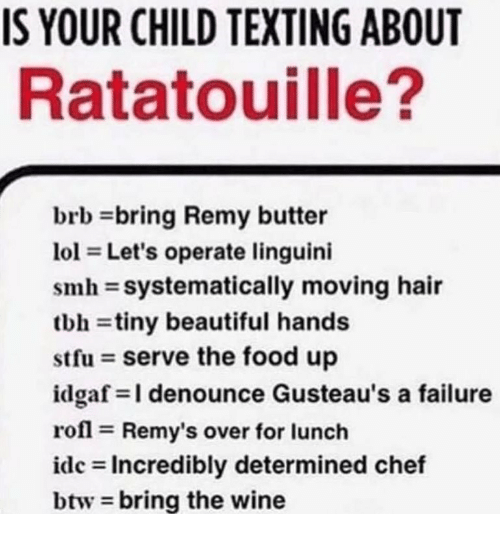 Beautiful, Food, and Smh: IS YOUR CHILD TEXTING ABOUT  Ratatouille?  brb bring Remy butter  101 = Let's operate linguini  smh-systematically moving hair  tbh-tiny beautiful hands  stfu serve the food up  idgaf-I denounce Gusteau's a failure  rofl Remy's over for lunch  idc Incredibly determined chef  btw bring the wine