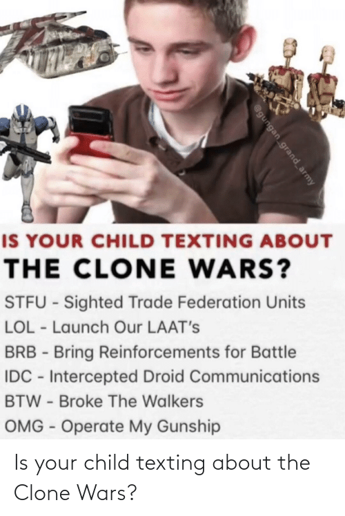 Army: IS YOUR CHILD TEXTING ABOUT  THE CLONE WARS?  STFU - Sighted Trade Federation Units  LOL - Launch Our LAAT's  BRB - Bring Reinforcements for Battle  IDC - Intercepted Droid Communications  BTW - Broke The Walkers  OMG - Operate My Gunship  @gungan grand_army Is your child texting about the Clone Wars?