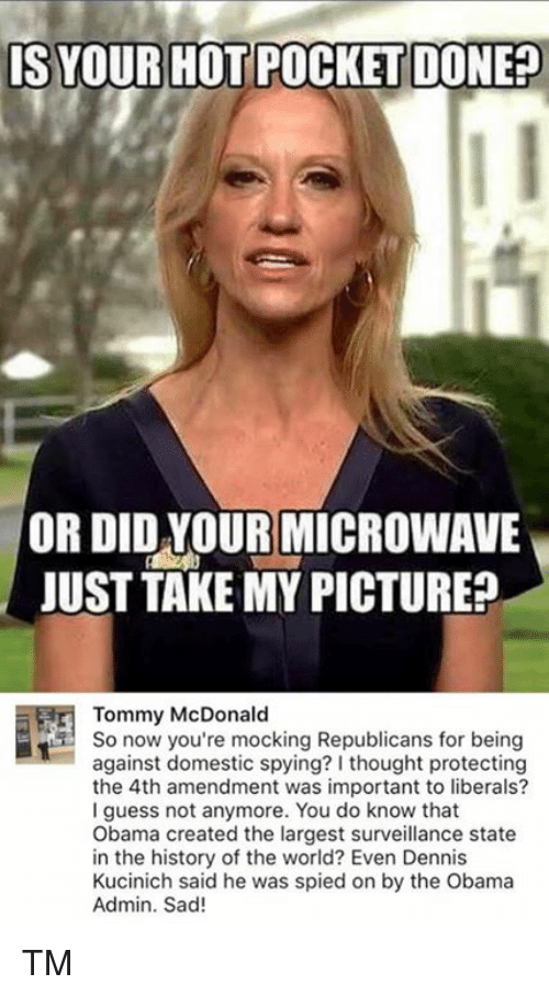Memes, Obama, and Guess: IS YOUR HOT PO  DONEP  OR DID YOUR MICROWAVE  JUST TAKE MY PICTURE  Tommy McDonald  So now you're mocking Republicans for being  against domestic spying? I thought protecting  the 4th amendment was important to liberals?  I guess not anymore. You do know that  Obama created the largest surveillance state  in the history of the world? Even Dennis  Kucinich said he was spied on by the Obama  Admin. Sad! TM