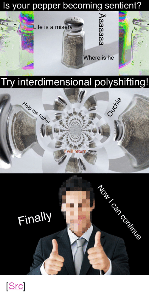 """Life, Reddit, and Com: Is your pepper becoming sentient?  Life is a mise  Where is he  Try interdimensional polyshifting!  Iwill return  Finally <p>[<a href=""""https://www.reddit.com/r/surrealmemes/comments/7kr590/there_is_a_solution/"""">Src</a>]</p>"""