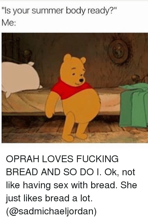 Is Your Summer Body Ready? Me OPRAH LOVES FUCKING BREAD AND SO DO I