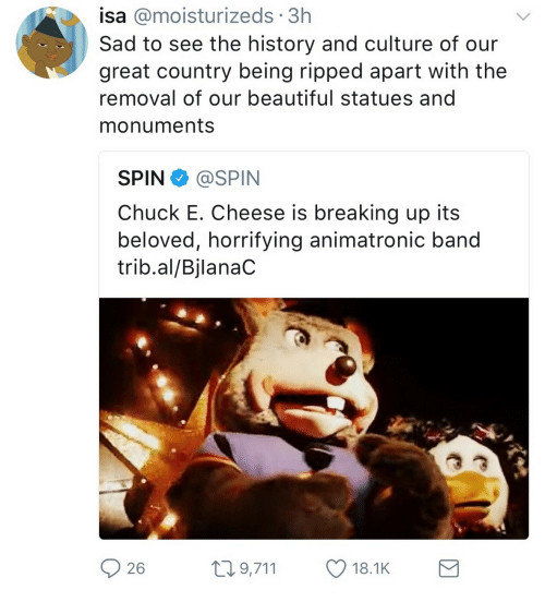 animatronic: isa @moisturizeds 3h  Sad to see the history and culture of our  great country being ripped apart with the  removal of our beautiful statues and  monuments  SPIN@SPIN  Chuck E. Cheese is breaking up its  beloved, horrifying animatronic band  trib.al/BjlanaC  26  t9,711 18.1K