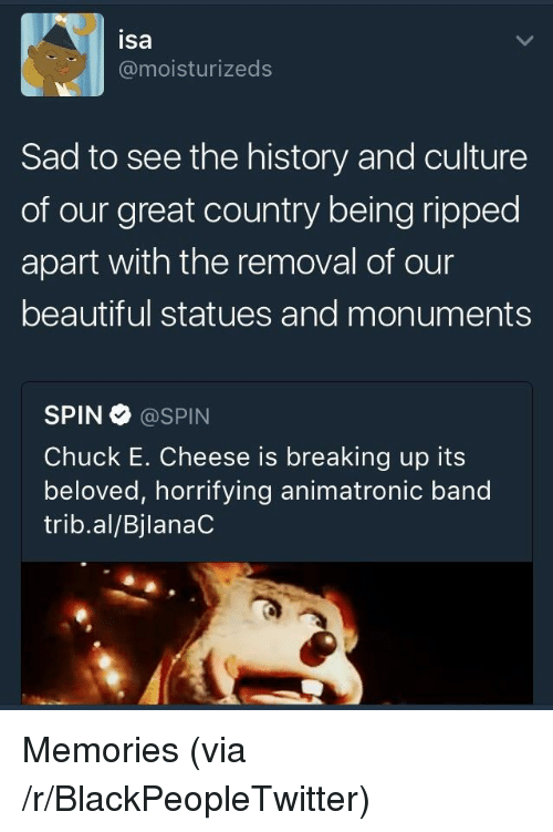 animatronic: isa  @moisturizeds  Sad to see the history and culture  of our great country being ripped  apart with the removal of our  beautiful statues and monuments  SPIN@SPIN  Chuck E. Cheese is breaking up its  beloved, horrifying animatronic band  trib.al/BjlanaC <p>Memories (via /r/BlackPeopleTwitter)</p>