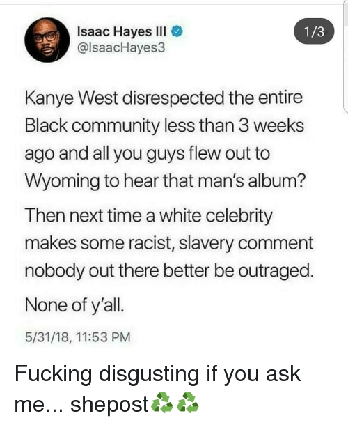 hayes: Isaac Hayes IlI  @lsaacHayes3  1/3  Kanye West disrespected the entire  Black community less than 3 weeks  ago and all you guys flew out to  Wyoming to hear that man's album?  Then next time a white celebrity  makes some racist, slavery comment  nobody out there better be outraged.  None of y'all  5/31/18, 11:53 PM Fucking disgusting if you ask me... shepost♻♻