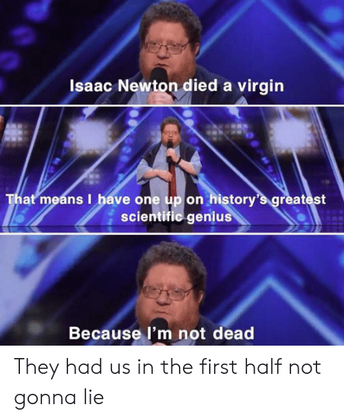 Virgin, Genius, and Isaac Newton: Isaac Newton died a virgin  That means I have one up on history's greatest  scientific genius  Because I'm not dead They had us in the first half not gonna lie