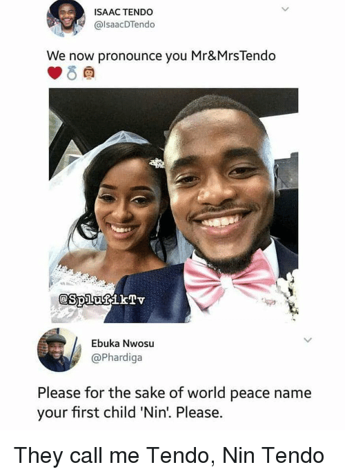 Funny, World, and Peace: ISAAC TENDO  @lsaacDTendo  We now pronounce you Mr&MrsTendo  Ebuka Nwosu  @Phardiga  Please for the sake of world peace name  your first child 'Nin!. Please. They call me Tendo, Nin Tendo