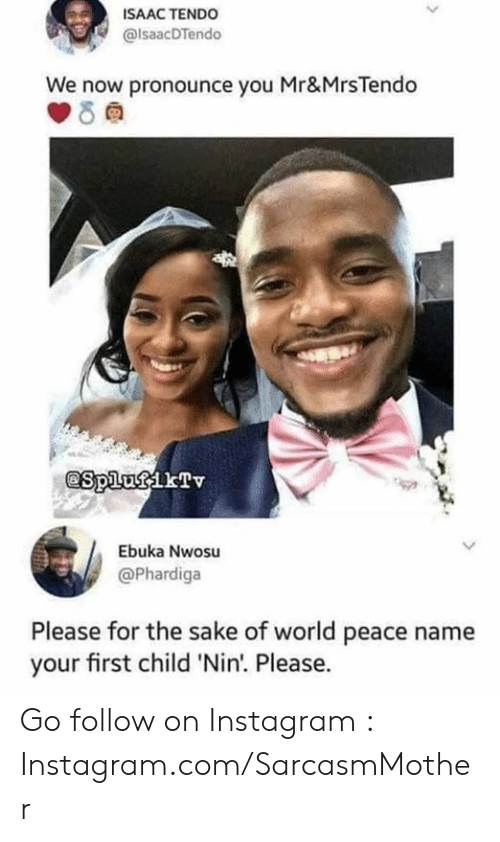 Instagram, Memes, and World: ISAAC TENDO  @lsaacDTendo  We now pronounce you Mr&MrsTendo  @S plutf kTv  Ebuka Nwosu  @Phardiga  Please for the sake of world peace name  your first child 'Nin. Please. Go follow on Instagram : Instagram.com/SarcasmMother