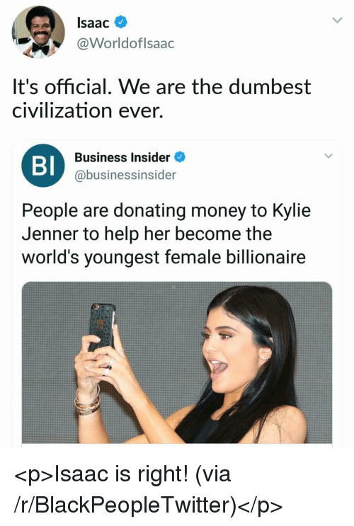 Blackpeopletwitter, Kylie Jenner, and Money: Isaac  @Worldoflsaac  It's official. We are the dumbest  civilization ever.  BI  Business Insider  @businessinsider  People are donating money to Kylie  Jenner to help her become the  world's youngest female billionaire <p>Isaac is right! (via /r/BlackPeopleTwitter)</p>