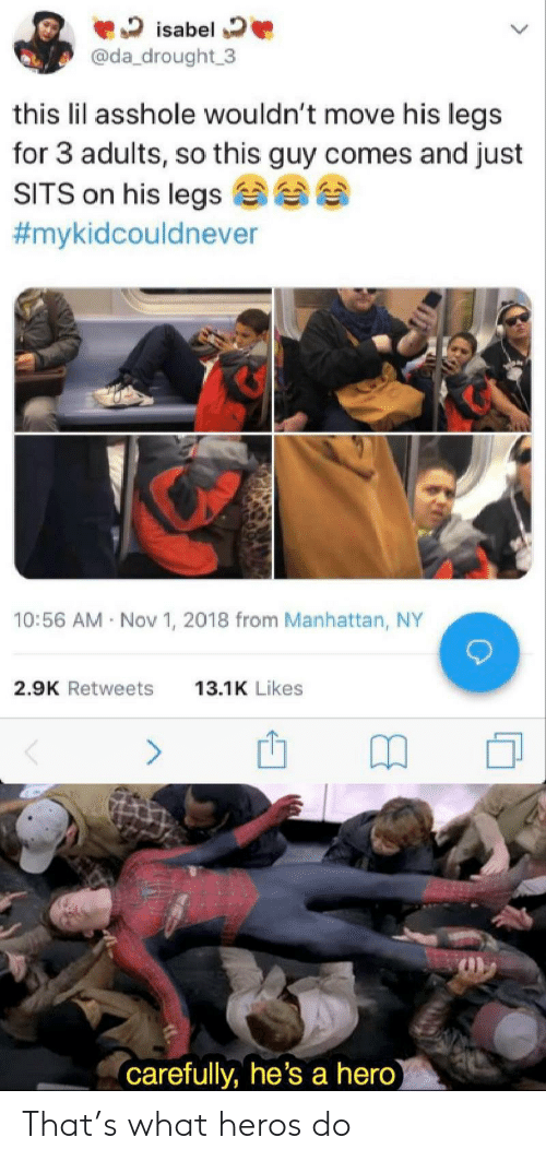 isabel: isabel  @da_drought 3  this lil asshole wouldn't move his legs  for 3 adults, so this guy comes and just  SITS on his legs  #mykidcouldnever  10:56 AM Nov 1, 2018 from Manhattan, NY  2.9K Retweets  13.1K Likes  (carefully, he's a hero) That's what heros do