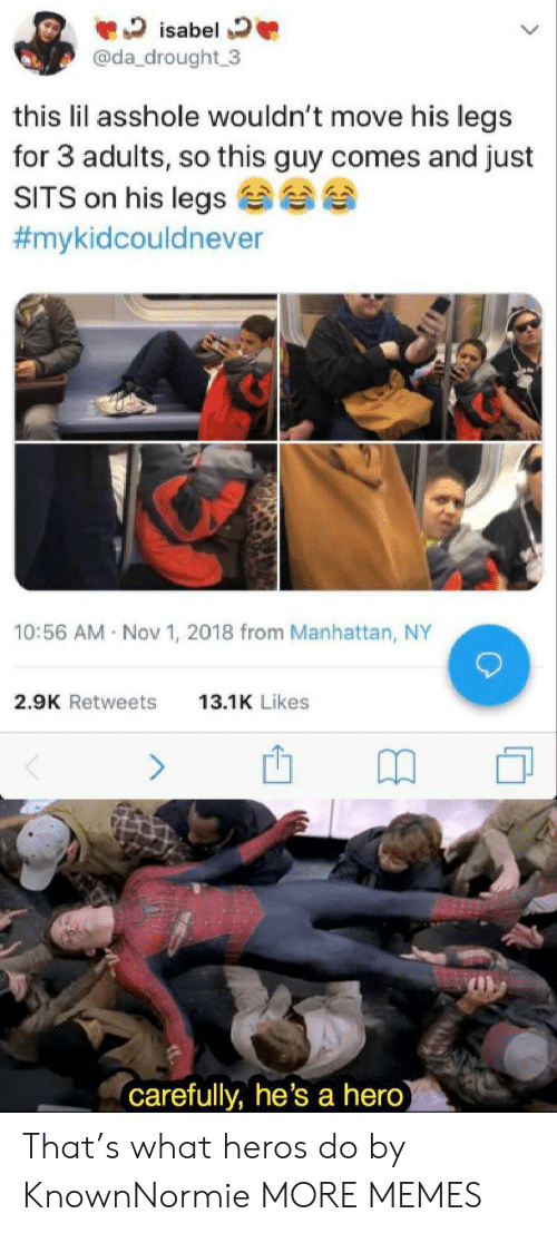 isabel: isabel  @da_drought 3  this lil asshole wouldn't move his legs  for 3 adults, so this guy comes and just  SITS on his legs  #mykidcouldnever  10:56 AM Nov 1, 2018 from Manhattan, NY  2.9K Retweets  13.1K Likes  (carefully, he's a hero) That's what heros do by KnownNormie MORE MEMES