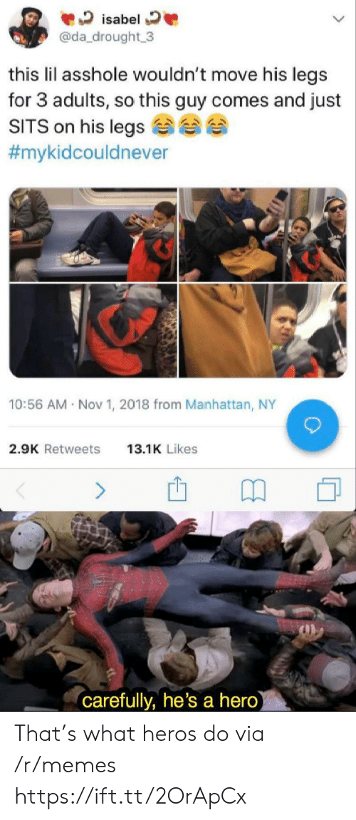 isabel: isabel  @da_drought 3  this lil asshole wouldn't move his legs  for 3 adults, so this guy comes and just  SITS on his legs  #mykidcouldnever  10:56 AM Nov 1, 2018 from Manhattan, NY  2.9K Retweets  13.1K Likes  (carefully, he's a hero) That's what heros do via /r/memes https://ift.tt/2OrApCx