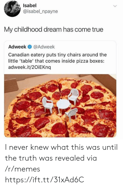 Memes, Pizza, and True: Isabel  @isabel npayne  My childhood dream has come true  Adweek  @Adweek  Canadian eatery puts tiny chairs around the  little 'table' that comes inside pizza boxes:  adweek.it/20iEKnq I never knew what this was until the truth was revealed via /r/memes https://ift.tt/31xAd6C