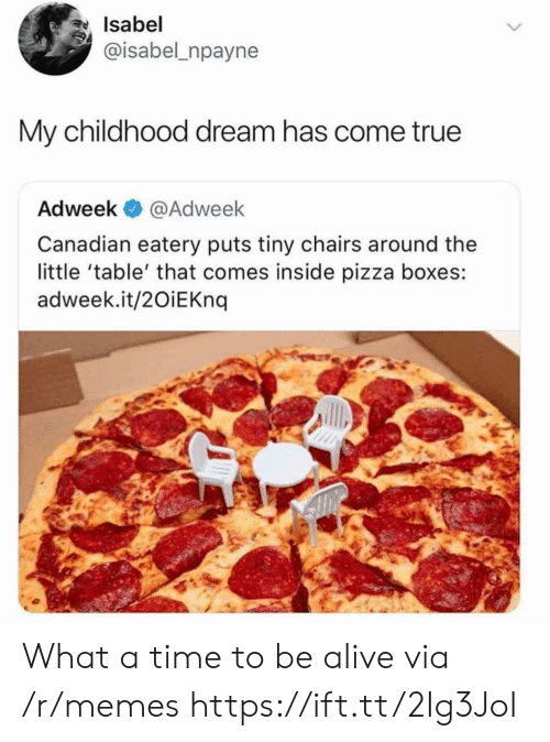 Alive, Memes, and Pizza: Isabel  @isabel_npayne  My childhood dream has come true  Adweek @Adweek  Canadian eatery puts tiny chairs around the  little 'table' that comes inside pizza boxes:  adweek.it/2OiEKnq What a time to be alive via /r/memes https://ift.tt/2Ig3JoI