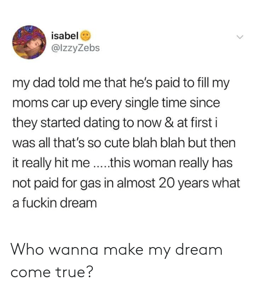 Cute, Dad, and Dank: isabel  @lzzyZebs  my dad told me that he's paid to fill my  moms car up every single time since  they started dating to now & at first i  was all that's so cute blah blah but then  it really hit me ....this woman really has  not paid for gas in almost 20 years what  a fuckin dream Who wanna make my dream come true?