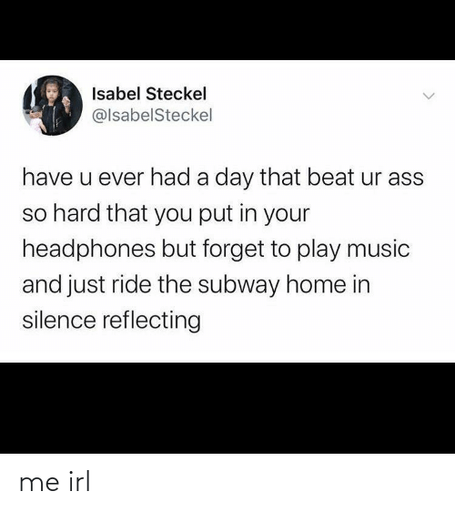Ass, Music, and Subway: Isabel Steckel  @lsabelSteckel  have u ever had a day that beat ur ass  so hard that you put in your  headphones but forget to play music  and just ride the subway home in  silence reflecting me irl