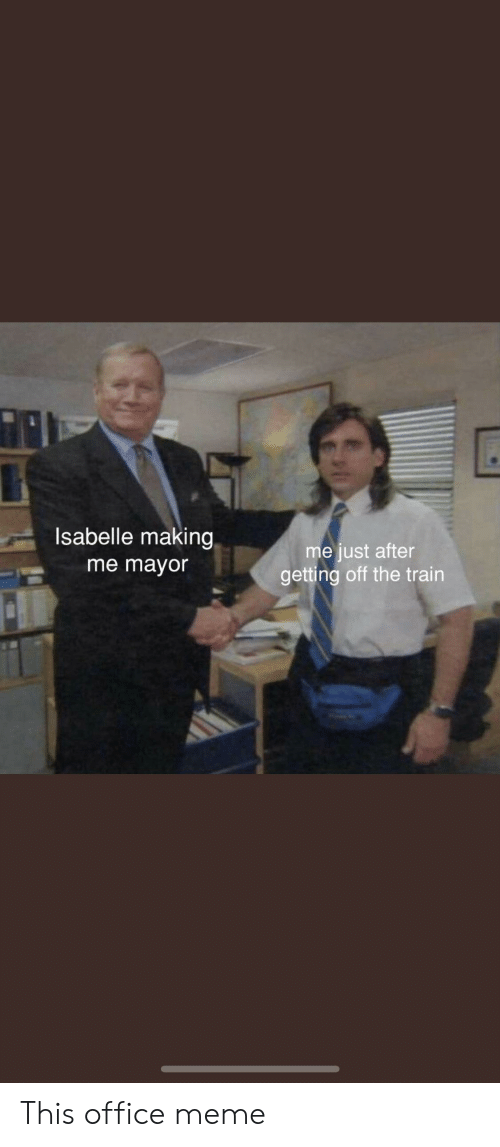 Meme, Office, and Train: Isabelle making  me just after  getting off the train  me mayor This office meme