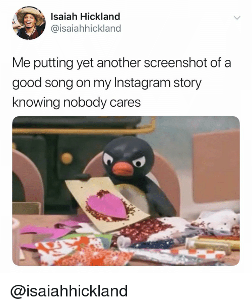 Instagram, Good, and Dank Memes: Isaiah Hickland  @isaiahhickland  Me putting yet another screenshot of a  good song on my Instagram story  knowing nobody cares @isaiahhickland