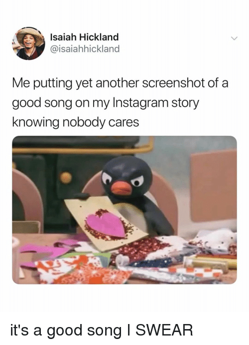 Instagram, Good, and Relatable: Isaiah Hickland  @isaiahhickland  Me putting yet another screenshot of a  good song on my Instagram story  knowing nobody cares it's a good song I SWEAR