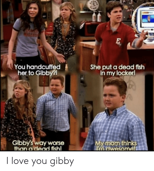 Love, I Love You, and Fish: ISCH  You handcuffed  her to Gibby?!  She put a dead fish  in my locker!  My mom thinks  n owesome!!  Gibby's way worse  than a dead fish! I love you gibby