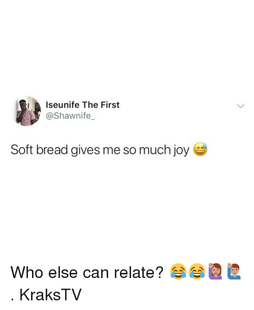 Memes, 🤖, and Joy: Iseunife The First  @Shawnife  Soft bread gives me so much joy Who else can relate? 😂😂🙋🏽‍♀️🙋🏽‍♂️ . KraksTV