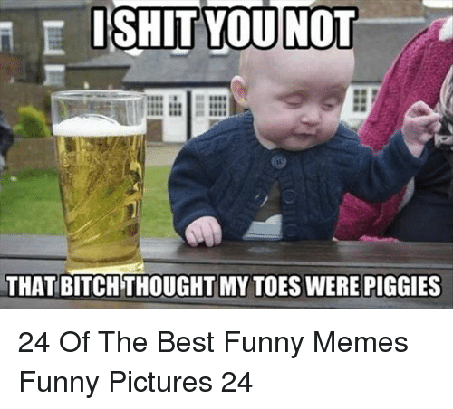 Bitch, Funny, and Memes: ISHIT YOU NOT  THAT BITCH THOUGHT MY TOES WERE PIGGIES 24 Of The Best Funny Memes Funny Pictures 24