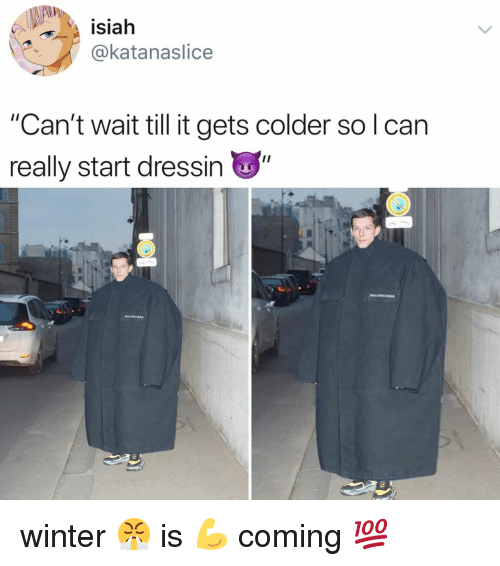 "Winter, Relatable, and Really: isiah  katanaslice  ""Can't wait till t gets colder solcan  really start dressin winter 😤 is 💪 coming 💯"