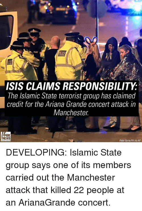 Ariana Grande, Isis, and Memes: ISIS CLAIMS RESPONSIBILITY  The Islamic State terrorist group has claimed  credit for the Ariana Grande concert attack in  Manchester  FOX  NEWS  Peter Byrne/PA via AP DEVELOPING: Islamic State group says one of its members carried out the Manchester attack that killed 22 people at an ArianaGrande concert.