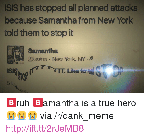 """duns: ISIS has stopped all planned attacks  because Samantha from New York  told them to stop it  Samantha  23.Duns . New York, NY . <p>🅱️ruh 🅱️amantha is a true hero😭😭😭 via /r/dank_meme <a href=""""http://ift.tt/2rJeMB8"""">http://ift.tt/2rJeMB8</a></p>"""