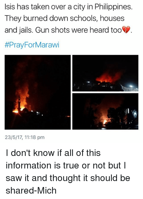 Isis, Memes, and Saw: Isis has taken over a city in Philippines.  They burned down schools, houses  and jails. Gun shots were heard too  #Pray For Marawi  23/5/17, 11:18 pm I don't know if all of this information is true or not but I saw it and thought it should be shared-Mich