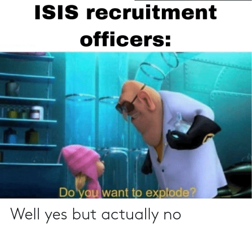 ISIS: ISIS recruitment  officers:  Do you want to explode? Well yes but actually no