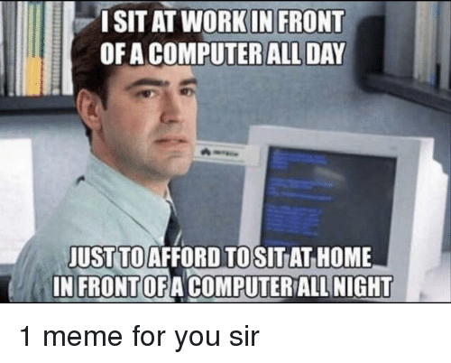 Meme, Computer, and Home: ISIT AT WORKIN FRONT  OF A COMPUTER ALL DAY  JUST TOAFFORD TOSITAT HOME  IN FRONTOFA COMPUTER ALL NIGHT 1 meme for you sir
