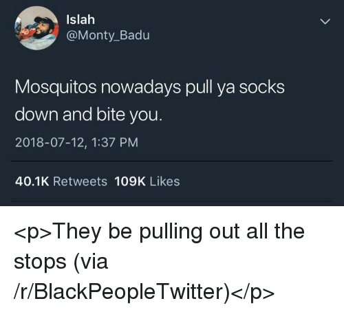 mosquitos: Islah  @Monty_Badu  Mosquitos nowadays pull ya socks  down and bite you  2018-07-12, 1:37 PM  40.1K Retweets 109K Likes <p>They be pulling out all the stops (via /r/BlackPeopleTwitter)</p>