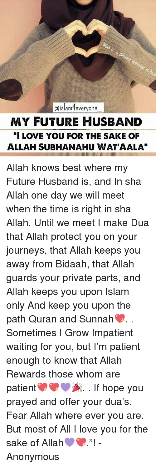 """Memes, Wat, and Quran: @islam feveryone  MY FUTURE HUSBAND  """"I LOVE YOU FOR THE SAKE OF  ALLAH SUBHANAHU WAT AALA"""" Allah knows best where my Future Husband is, and In sha Allah one day we will meet when the time is right in sha Allah. Until we meet I make Dua that Allah protect you on your journeys, that Allah keeps you away from Bidaah, that Allah guards your private parts, and Allah keeps you upon Islam only And keep you upon the path Quran and Sunnah💖. . Sometimes I Grow Impatient waiting for you, but I'm patient enough to know that Allah Rewards those whom are patient💖💖💜🎉. . If hope you prayed and offer your dua's. Fear Allah where ever you are. But most of All I love you for the sake of Allah💜💖.""""! -Anonymous"""