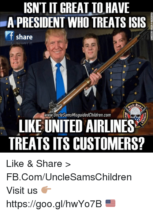 Isis, fb.com, and United: ISNT IT GREAT TO HAVE  A PRESIDENT WHO TREATS ISIS  share  1775  WWWUncleSamsMisguidedChildren.com  LIKE UNITED AIRLINES  TREATS ITS CUSTOMERS? Like & Share > FB.Com/UncleSamsChildren  Visit us 👉🏽 https://goo.gl/hwYo7B 🇺🇸