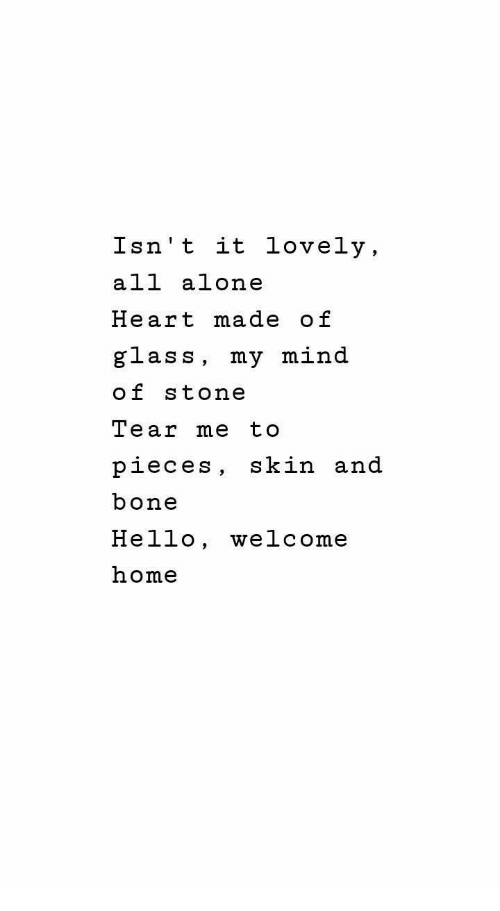 Being Alone, Hello, and Heart: Isn't it lovely,  all alone  Heart made of  glass, my mind  of stone  Tear me to  pieces, skin and  bone  Hello, welcome  home