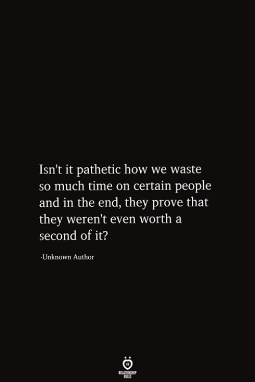 Time, How, and Unknown: Isn't it pathetic how we waste  So much time on certain people  |and in the end, they prove that  |they weren't even worth a  second of it?  -Unknown Author  RELATIONSHIP  ES