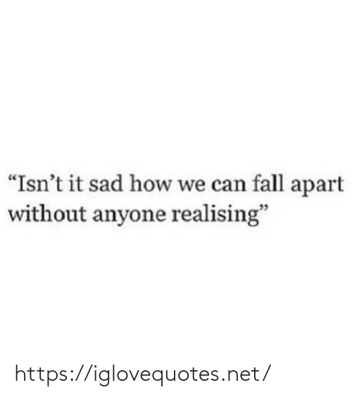 """Isnt It: """"Isn't it sad how we can fall apart  without anyone realising"""" https://iglovequotes.net/"""