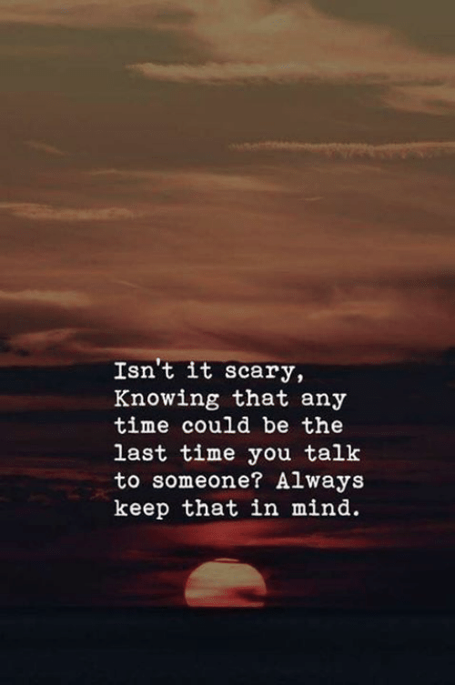 Time, Mind, and Knowing: Isn't it scary,  Knowing that any  time could be the  last time you talk  to someone? Always  keep that in mind.