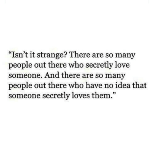 "Love, Idea, and Who: ""Isn't it strange? There are so many  people out there who secretly love  someone. And there are so many  people out there who have no idea that  someone secretly loves them.""  35"